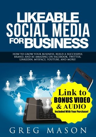 Likeable Social Media for Business: How to Grow Your Business, Build a Successful Brand, and Be Amazing on Facebook, Twitter, LinkedIn, MySpace, YouTube, and More! Greg Mason