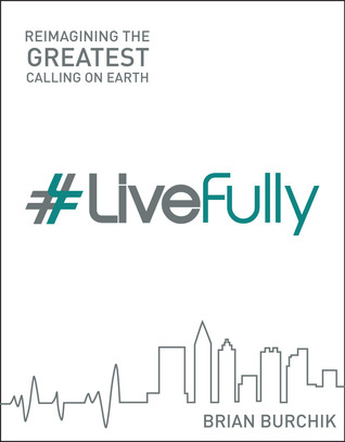 LiveFully: Re-imagining the Greatest Calling on Earth  by  Brian Burchik
