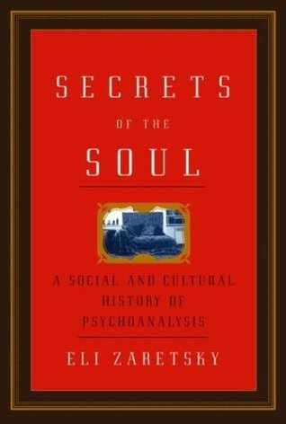 Secrets of the Soul: A Social and Cultural History of Psychoanalysis Eli Zaretsky