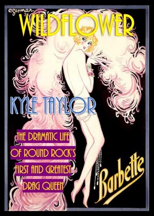 Wildflower: The Dramatic Life of Barbette -- Round Rocks First and Greatest Drag Queen  by  Kyle Taylor
