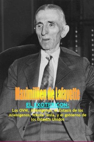 El Exotericon: Los OVNI, Alienígenos, el Éxtasis de los Alienígenos, Nikola Tesla, y el gobierno de los Estados Unidos. Maximillien de Lafayette