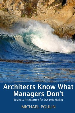 Architects Know What Managers Dont: Business Architecture for Dynamic Market Michael Poulin
