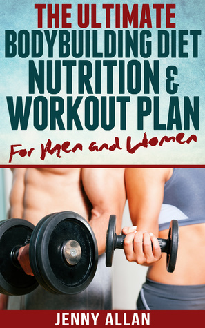 The Ultimate Bodybuilding Diet, Nutrition and Workout Plan for Men and Women  by  Jenny Allan