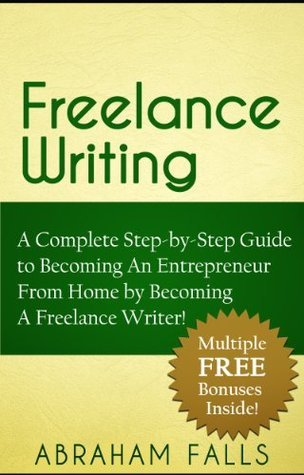 Freelance Writing: A Complete Step-by-Step Guide to Becoming An Entrepreneur From Home Becoming A Freelance Writer! by Abraham Falls