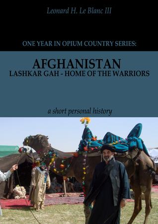 Afghanistan: Lashkar Gah - Home of the Warriors Part I  by  Leonard H. Le Blanc III