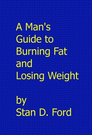 A Mans Guide to Burning Fat and Losing Weight  by  Stan Ford