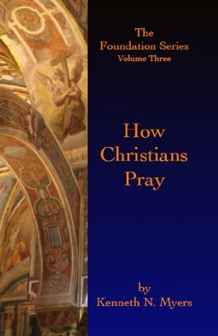 How Christians Pray: The Foundation Series Volume Three Kenneth N. Myers