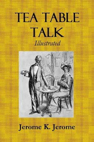 TEA TABLE TALK  by  Jerome K. Jerome