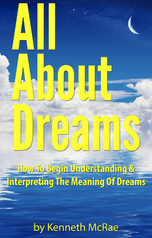 All About Dreams: How To Begin Understanding And Interpreting The Meaning Of Dreams  by  Kenneth McRae