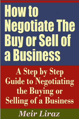 How to Negotiate The Buy or Sell of a Business: A Step Step Guide to Negotiating the Buying or Selling of a Business by Meir Liraz