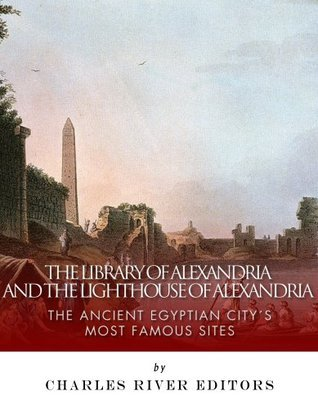 The Library of Alexandria and the Lighthouse of Alexandria: The Ancient Egyptian Citys Most Famous Sites  by  Charles River Editors