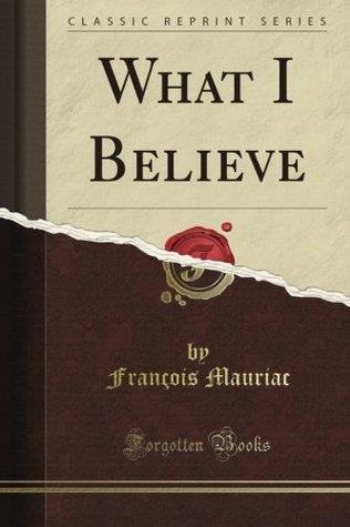 What I Believe  by  François Mauriac