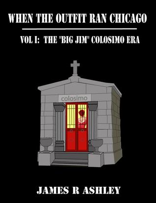 When the Outfit Ran Chicago, Vol I:The Big Jim Colosimo Era James R. Ashley
