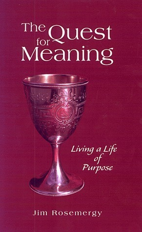 The Quest For Meaning: Living A Life Of Purpose  by  Jim Rosemergy