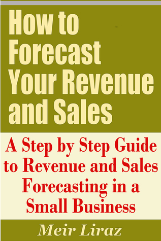 How to Forecast Your Revenue and Sales: A Step  by  Step Guide to Revenue and Sales Forecasting in a Small Business by Meir Liraz