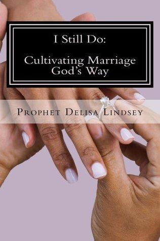 I Still Do: Cultivating Marriage Gods Way Delisa Lindsey