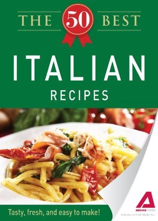 The 50 Best Italian Recipes: Tasty, fresh, and easy to make!  by  Adams Media