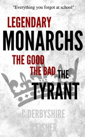 Legendary Monarchs - The Good, The Bad, The Tyrant C. Derbyshire