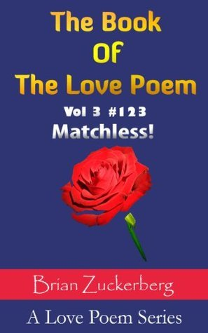 The Book Of The Love Poem: Matchless! (A Love Poem Series) Brian Zuckerberg