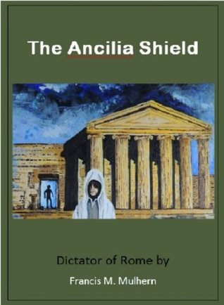 Dictator of Rome - The Ancilia Shield Francis Mulhern
