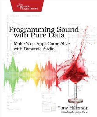 Programming Sound with Pure Data: Make Your Apps Come Alive with Dynamic Audio  by  Tony Hillerson