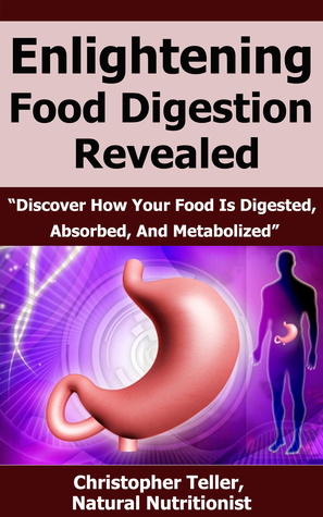 Enlightening Food Digestion Revealed: Discover How Your Food is Digested, Absorbed, and Metabolized  by  Christopher Teller