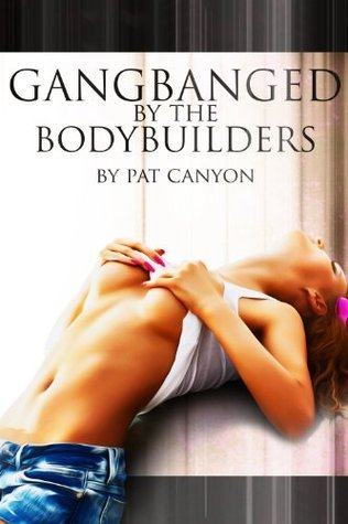 Gangbanged the Bodybuilders by Pat Canyon