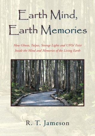 Earth Mind, Earth Memories:How Ghosts, Tulpas, Strange Lights and UFOs Exist Inside the Mind and Memories of the Living Earth  by  R. T. Jameson