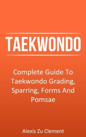 Taekwondo: Complete Guide To Taekwondo Grading, Sparring, Forms And Pomsae (Taekwondo Theory, Martial Arts Series)  by  Alexis Zu Clement