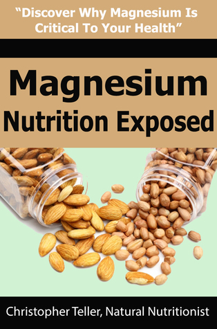Magnesium Nutrition Exposed: Discover Why Magnesium is Critical to Your Health  by  Christopher Teller