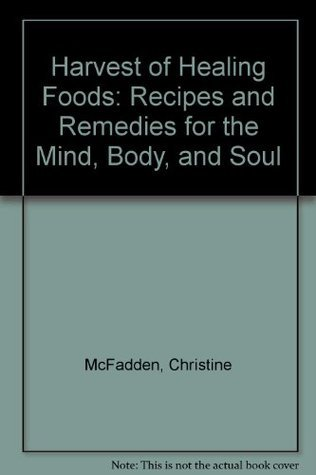 Harvest of Healing Foods: Recipes and Remedies for the Mind, Body, and Soul  by  Christine McFadden