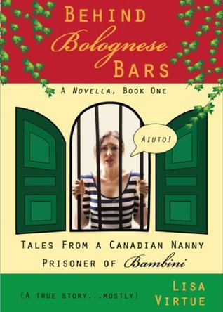 Behind Bolognese Bars: Tales from a Canadian Nanny, Prisoner of Bambini (Book 1)  by  Lisa Virtue