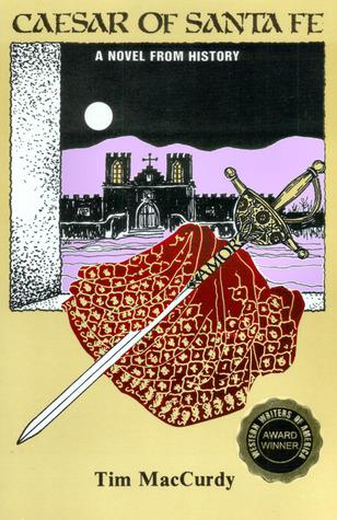 Caesar of Santa Fe, A Novel from History  by  Tim MacCurdy