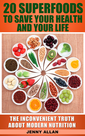 20 Superfoods To Save Your Health And Your Life: The Inconvenient Truth About Modern Nutrition  by  Jenny Allan