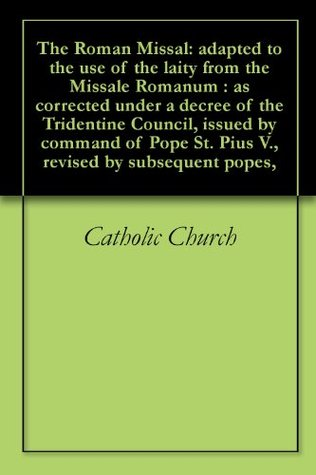 The Roman Missal: adapted to the use of the laity from the Missale Romanum : as corrected under a decree of the Tridentine Council, issued command of Pope St. Pius V., revised by subsequent popes, by The Catholic Church