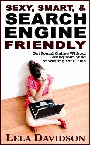 Sexy, Smart, & Search Engine Friendly: Get Found Online Without Losing Your Mind or Wasting Your Tiime  by  Lela Davidson