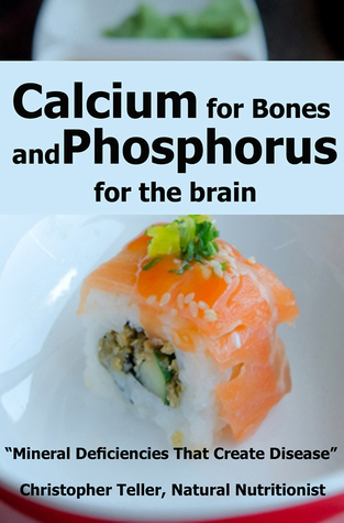 Calcium for Bones and Phosphorus for the Brain: Mineral Deficiencies That Create Disease  by  Christopher Teller