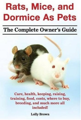 Rats, Mice, and Dormice As Pets. The Complete Owners Guide.: Care, health, keeping, raising, training, food, costs, where to buy, breeding, and much more all included! Lolly Brown