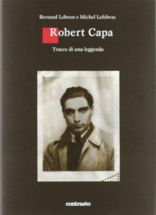 Robert Capa: Tracce di una leggenda  by  Bernard Lebrun