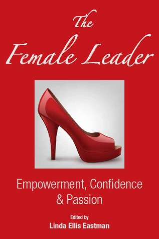 The Female Leader: Empowerment, Confidence & Passion  by  Linda Ellis Eastman