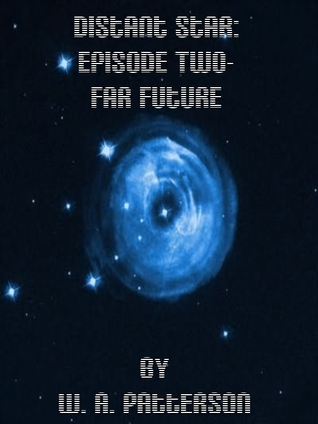 Distant Star: Episode Two - Far Future  by  W. A. Patterson