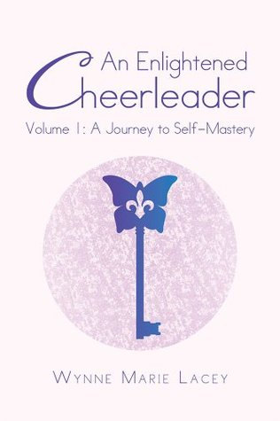 An Enlightened Cheerleader: Volume 1: A Journey to Self-Mastery Wynne Marie Lacey