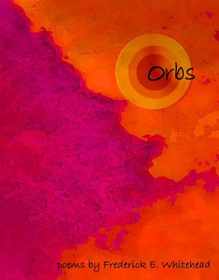 orbs: poems  by  Frederick E. Whitehead by Frederick E Whitehead