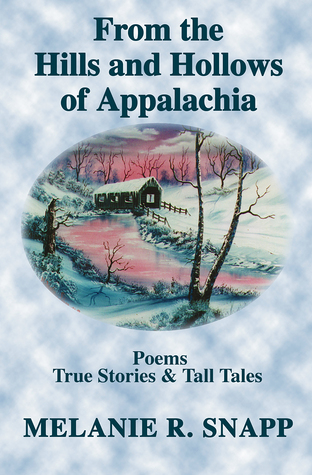From the Hills and Hollows of Appalachia: Poems, True Stories & Tall Tales Melanie R. Snapp