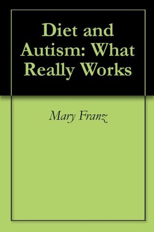 Diet and Autism: What Really Works  by  Mary Franz