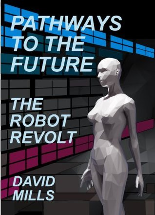 Pathways to the Future: The Robot Revolt David      Mills