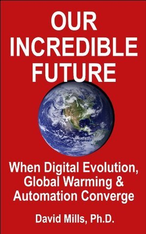 Our Incredible Future: Opportunities and Risks When Digital Evolution, Global Warming and Automation Converge David      Mills