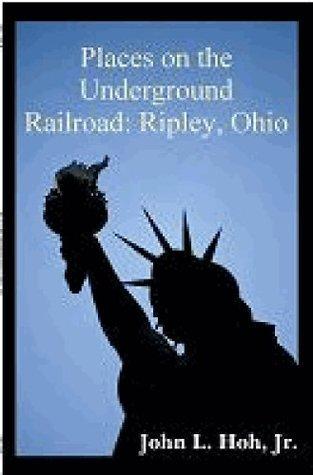 Places on the Underground Railroad: Ripley, Ohio John L. Hoh Jr.