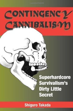 Contingency Cannibalism: Superhardcore Survivalisms Dirty Little Secret  by  Shiguro Takada