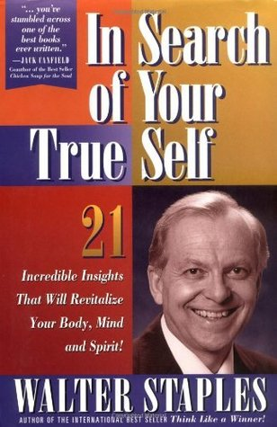 In Search of Your True Self: 21 Incredible Insights That Will Revitalize Your Body, Mind, and Spirit Walter Staples
